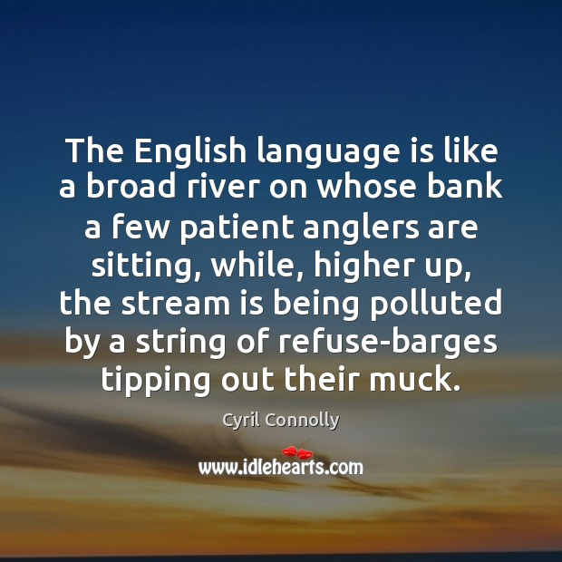 The English language is like a broad river on whose bank a Cyril Connolly Picture Quote