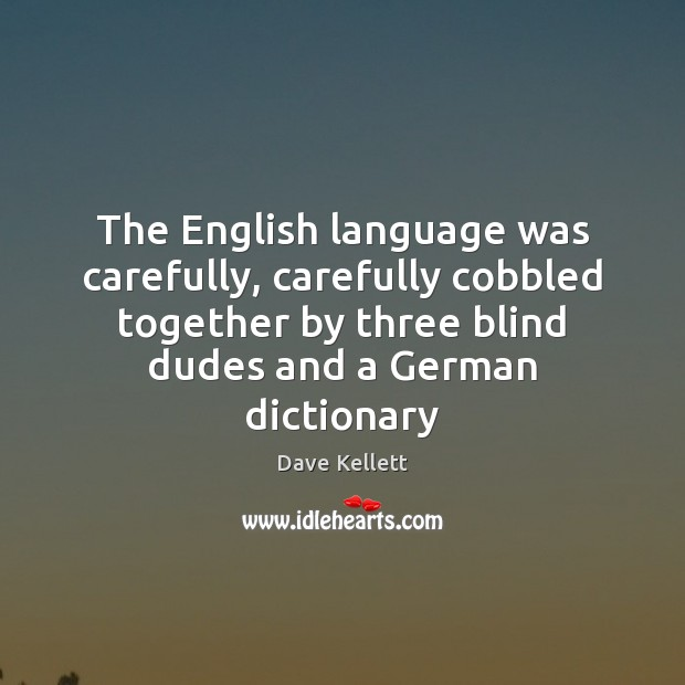 The English language was carefully, carefully cobbled together by three blind dudes Image