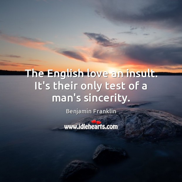 The English love an insult. It's their only test of a man's sincerity. Image