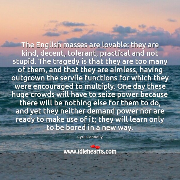 The English masses are lovable: they are kind, decent, tolerant, practical and Cyril Connolly Picture Quote