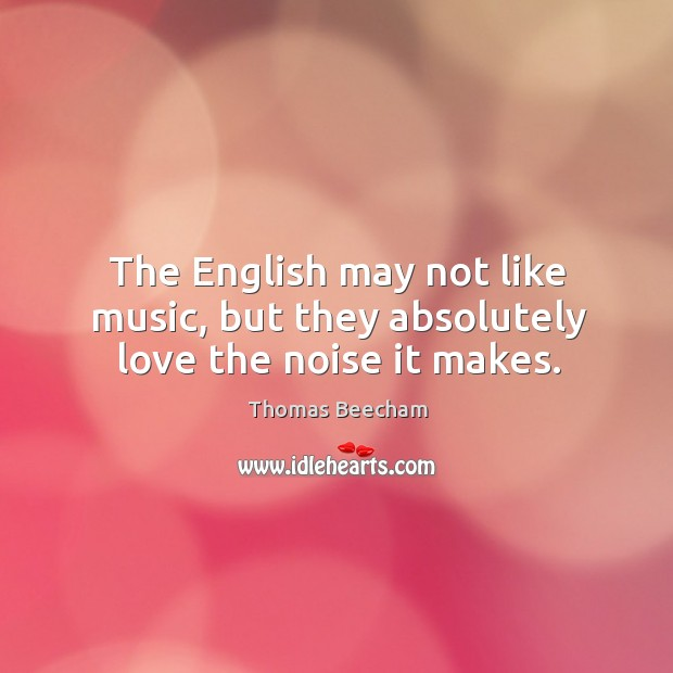 The english may not like music, but they absolutely love the noise it makes. Thomas Beecham Picture Quote