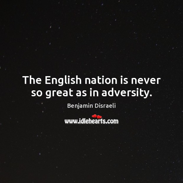 The English nation is never so great as in adversity. Benjamin Disraeli Picture Quote