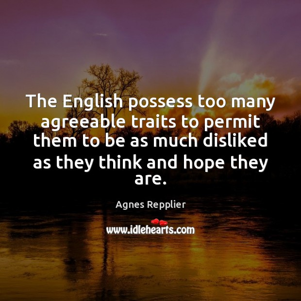 The English possess too many agreeable traits to permit them to be Agnes Repplier Picture Quote