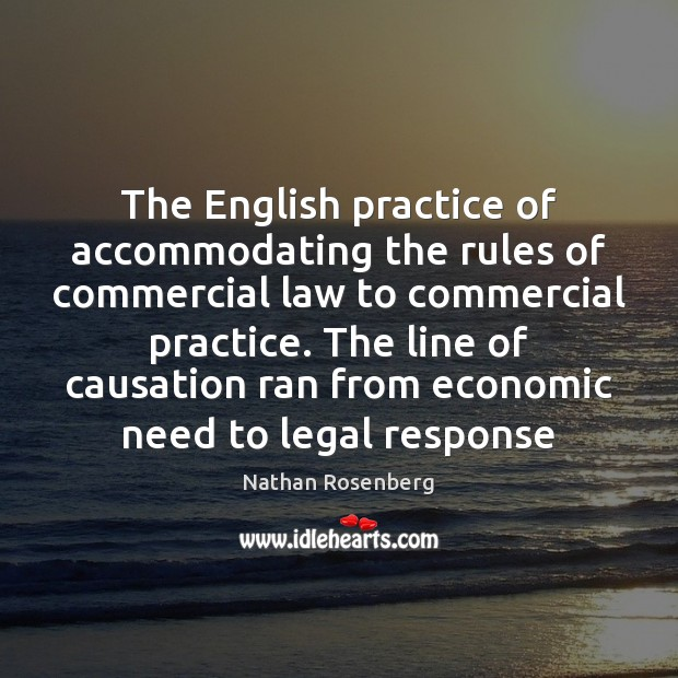 The English practice of accommodating the rules of commercial law to commercial Nathan Rosenberg Picture Quote