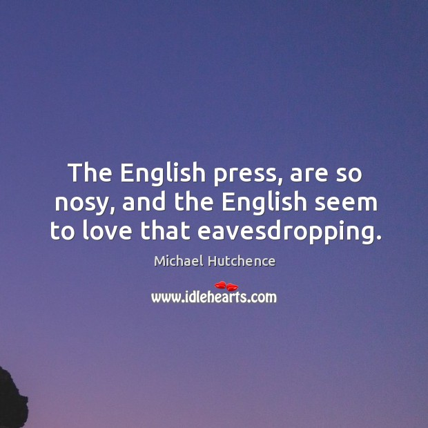 The english press, are so nosy, and the english seem to love that eavesdropping. Image