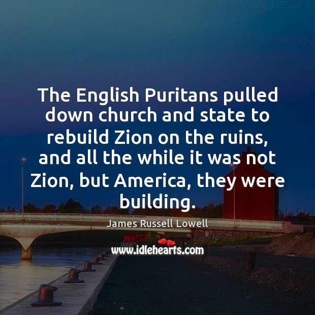The English Puritans pulled down church and state to rebuild Zion on James Russell Lowell Picture Quote