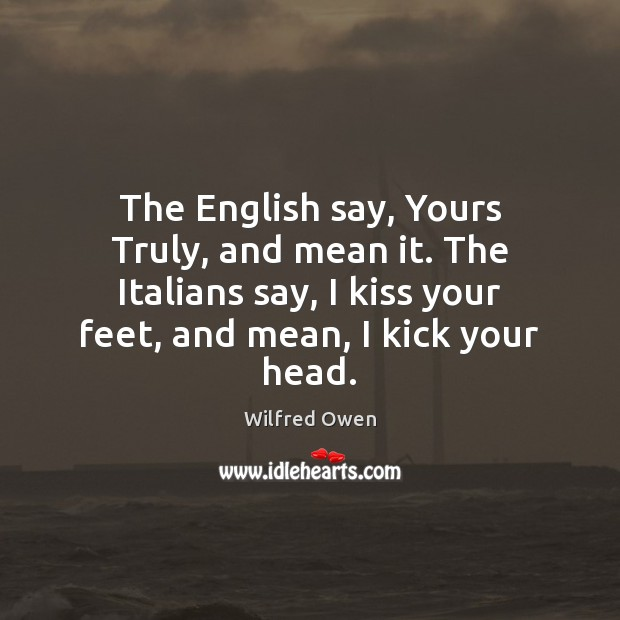 The English say, Yours Truly, and mean it. The Italians say, I Image