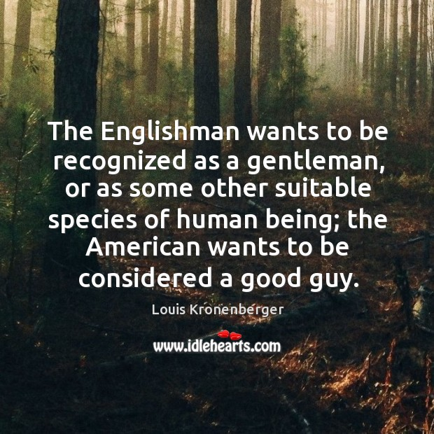 The Englishman wants to be recognized as a gentleman, or as some Louis Kronenberger Picture Quote