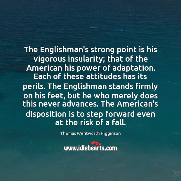 The Englishman's strong point is his vigorous insularity; that of the American Thomas Wentworth Higginson Picture Quote