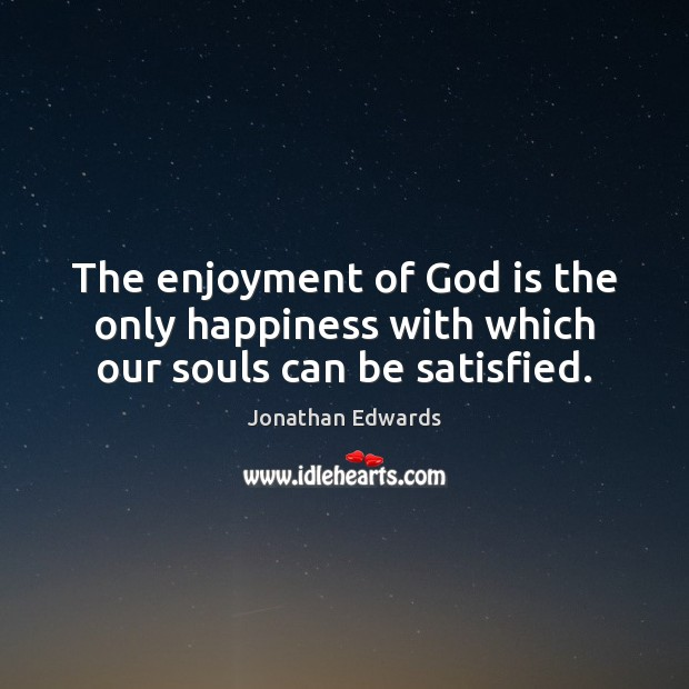 The enjoyment of God is the only happiness with which our souls can be satisfied. Jonathan Edwards Picture Quote