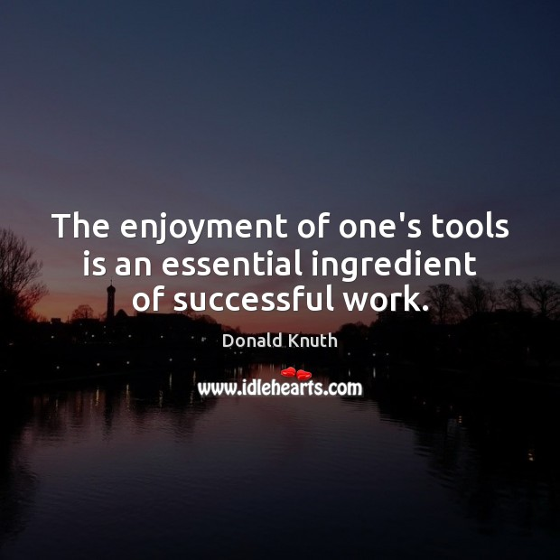 The enjoyment of one's tools is an essential ingredient of successful work. Donald Knuth Picture Quote
