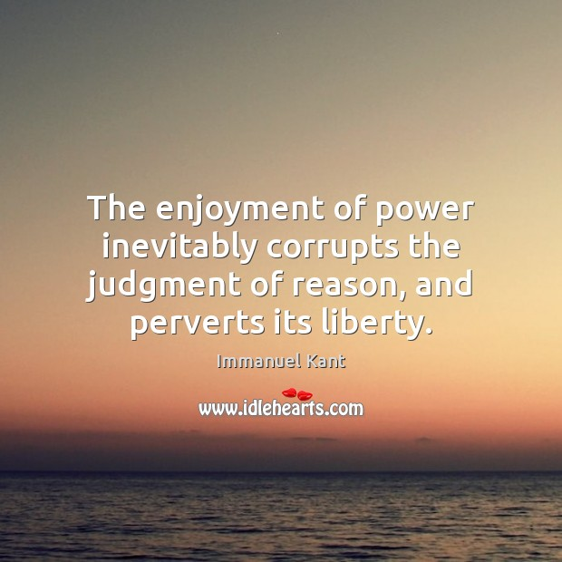 Image, The enjoyment of power inevitably corrupts the judgment of reason, and perverts
