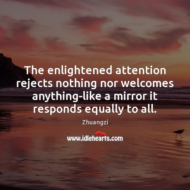 The enlightened attention rejects nothing nor welcomes anything-like a mirror it responds Zhuangzi Picture Quote