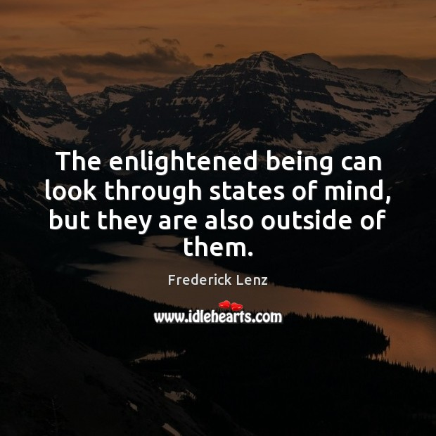 The enlightened being can look through states of mind, but they are also outside of them. Image
