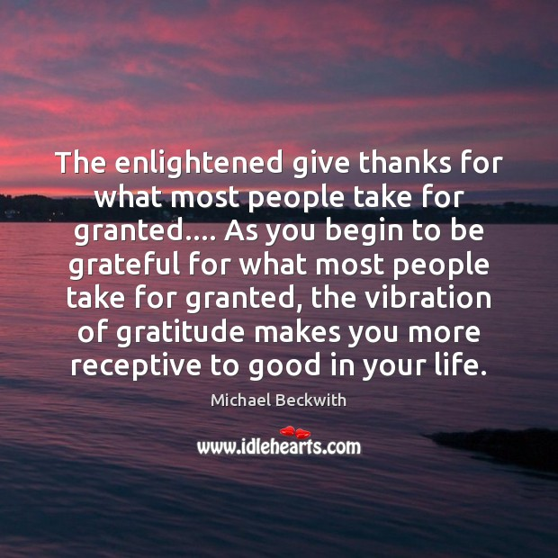 The enlightened give thanks for what most people take for granted…. As Be Grateful Quotes Image