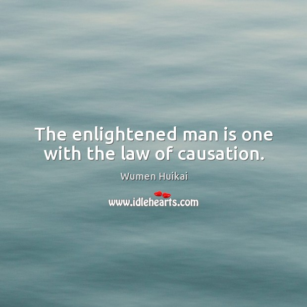 The enlightened man is one with the law of causation. Image