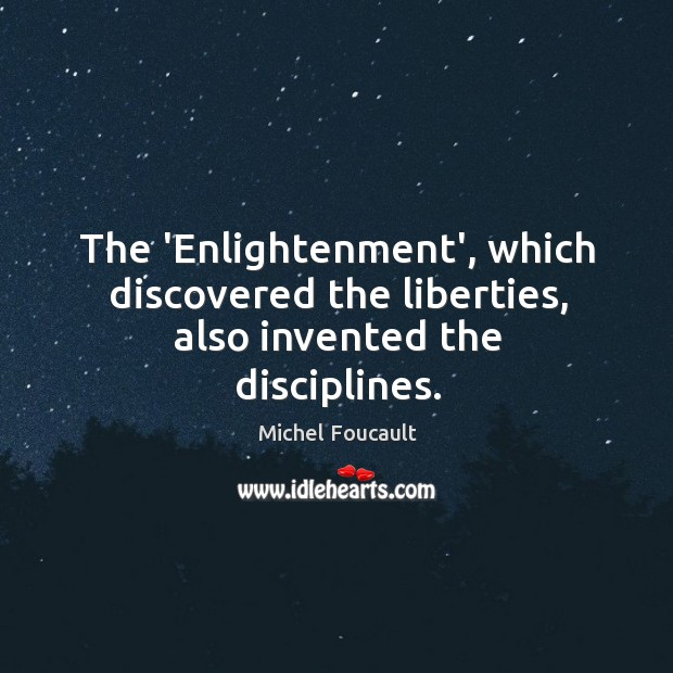 The 'Enlightenment', which discovered the liberties, also invented the disciplines. Image