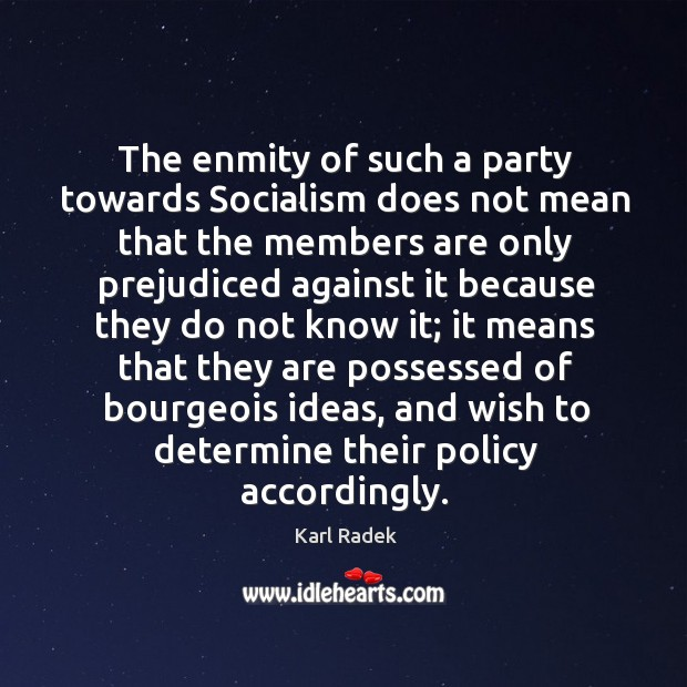 The enmity of such a party towards socialism does not mean that the members Karl Radek Picture Quote