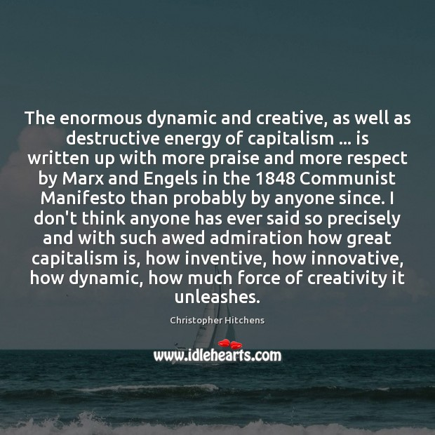 The enormous dynamic and creative, as well as destructive energy of capitalism … Christopher Hitchens Picture Quote