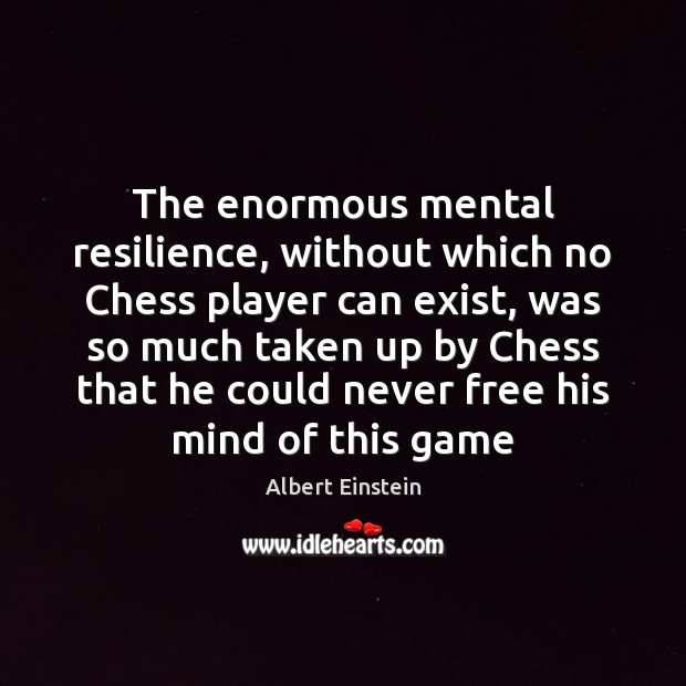 Image, The enormous mental resilience, without which no Chess player can exist, was