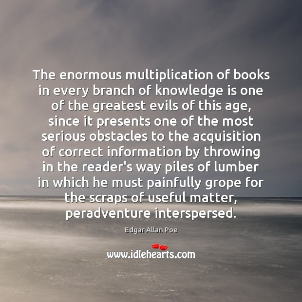 The enormous multiplication of books in every branch of knowledge is one Image