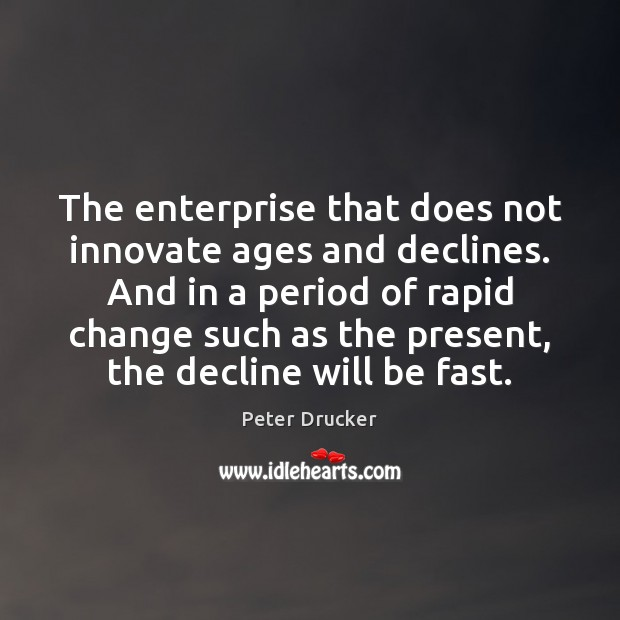 The enterprise that does not innovate ages and declines. And in a Peter Drucker Picture Quote