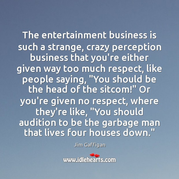The entertainment business is such a strange, crazy perception business that you're Image
