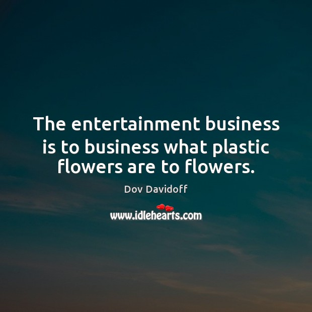 The entertainment business is to business what plastic flowers are to flowers. Dov Davidoff Picture Quote
