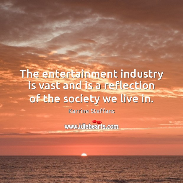 The entertainment industry is vast and is a reflection of the society we live in. Image
