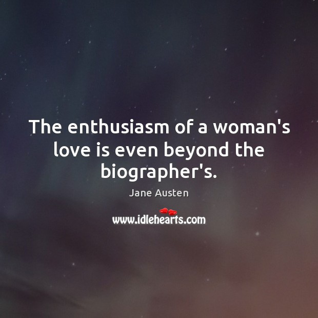 The enthusiasm of a woman's love is even beyond the biographer's. Image