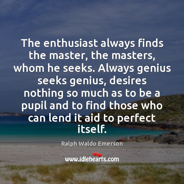 The enthusiast always finds the master, the masters, whom he seeks. Always Image