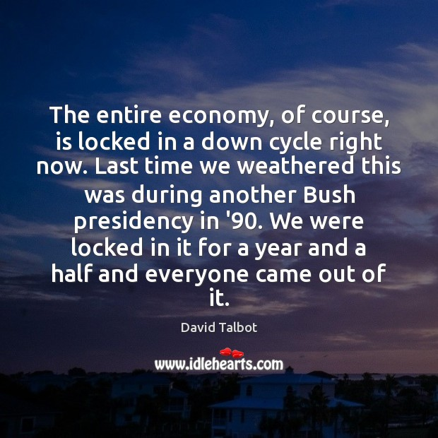 The entire economy, of course, is locked in a down cycle right David Talbot Picture Quote