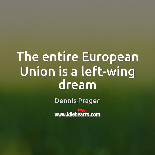 The entire European Union is a left-wing dream Union Quotes Image