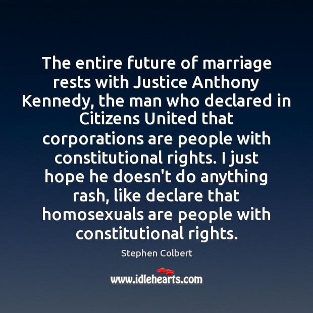The entire future of marriage rests with Justice Anthony Kennedy, the man Stephen Colbert Picture Quote
