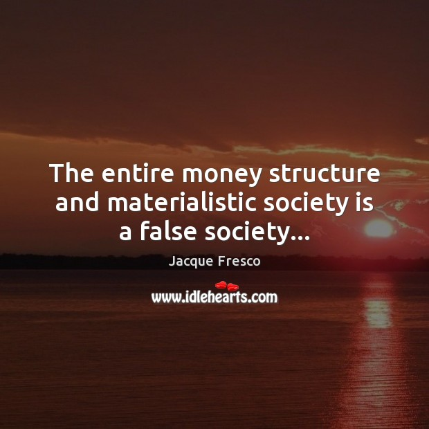 The entire money structure and materialistic society is a false society… Jacque Fresco Picture Quote