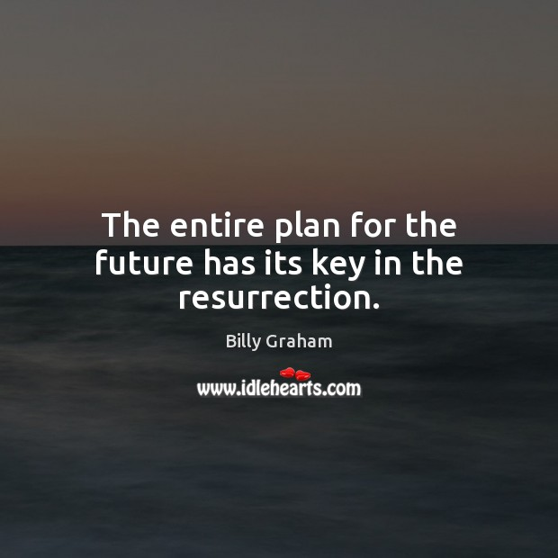 The entire plan for the future has its key in the resurrection. Billy Graham Picture Quote