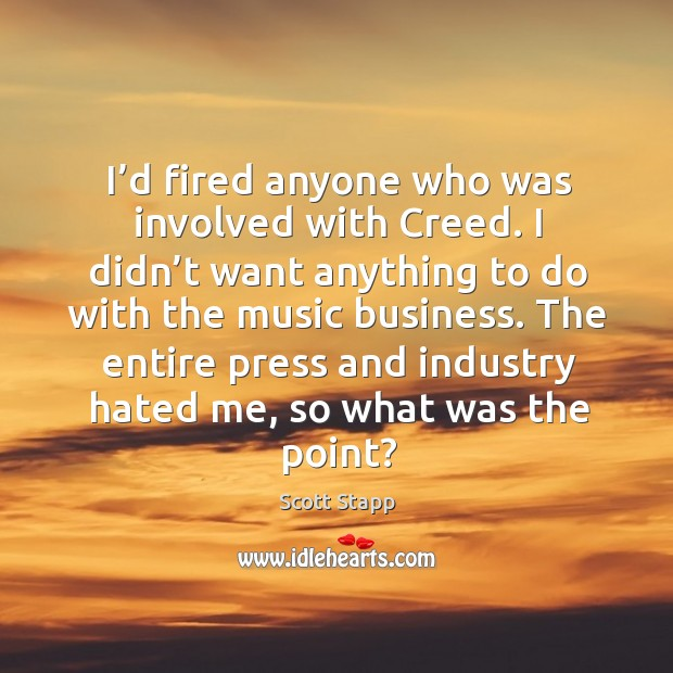 The entire press and industry hated me, so what was the point? Scott Stapp Picture Quote