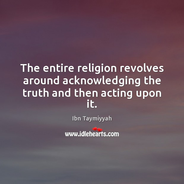 The entire religion revolves around acknowledging the truth and then acting upon it. Image