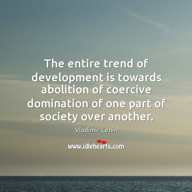 The entire trend of development is towards abolition of coercive domination of Image