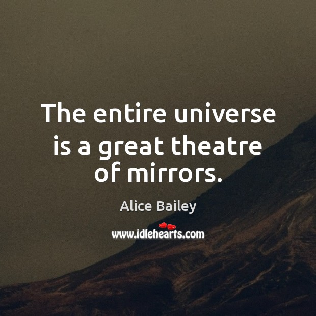 The entire universe is a great theatre of mirrors. Image