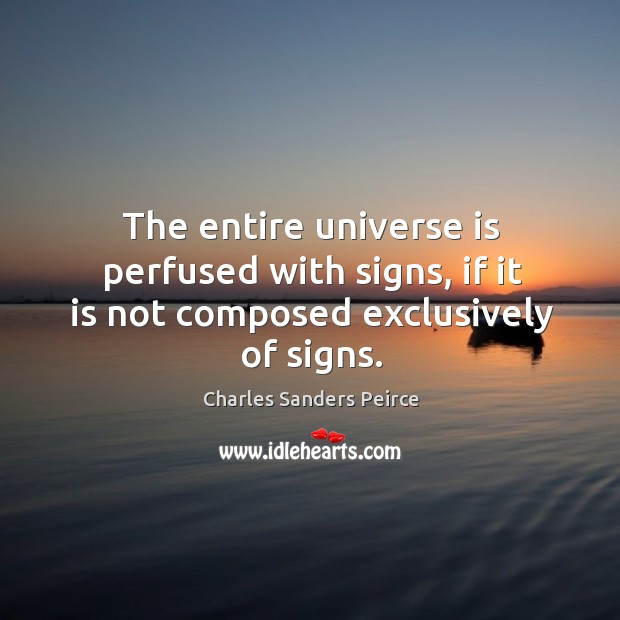 The entire universe is perfused with signs, if it is not composed exclusively of signs. Charles Sanders Peirce Picture Quote