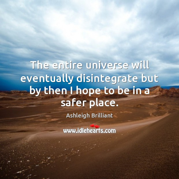 The entire universe will eventually disintegrate but by then I hope to Ashleigh Brilliant Picture Quote