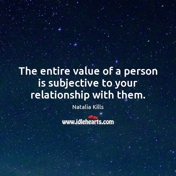 Natalia Kills Picture Quote image saying: The entire value of a person is subjective to your relationship with them.