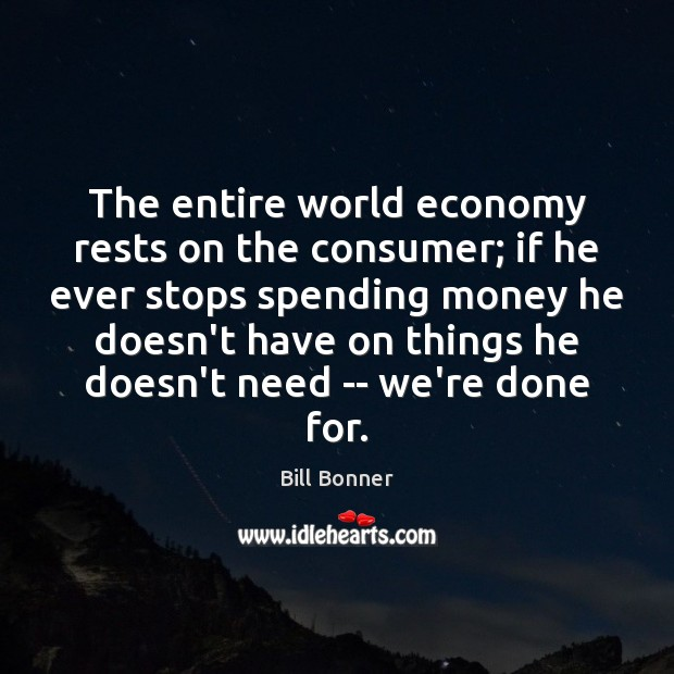 The entire world economy rests on the consumer; if he ever stops Image