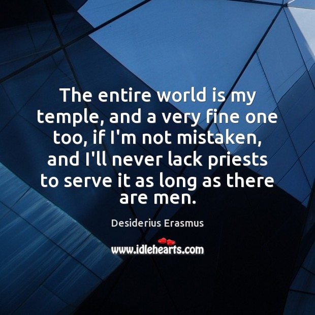 The entire world is my temple, and a very fine one too, Desiderius Erasmus Picture Quote