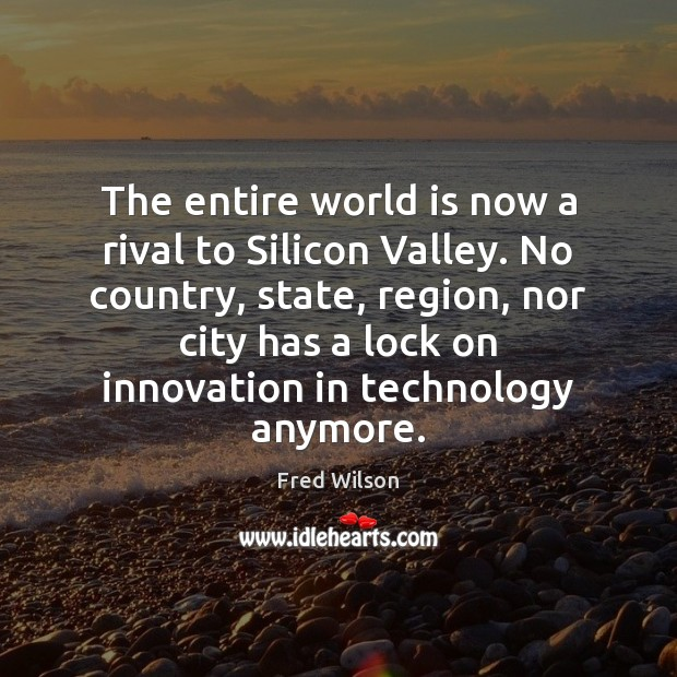 The entire world is now a rival to Silicon Valley. No country, Fred Wilson Picture Quote