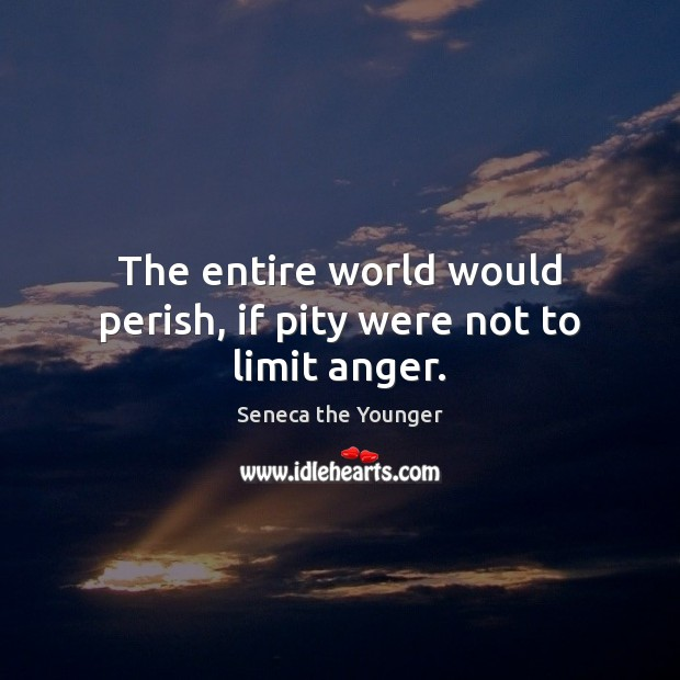 The entire world would perish, if pity were not to limit anger. Image