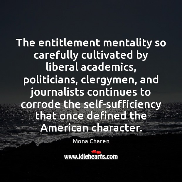 The entitlement mentality so carefully cultivated by liberal academics, politicians, clergymen, and Mona Charen Picture Quote