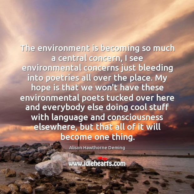 The environment is becoming so much a central concern, I see environmental Alison Hawthorne Deming Picture Quote