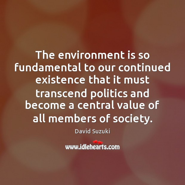 The environment is so fundamental to our continued existence that it must Value Quotes Image